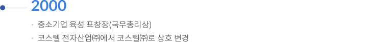 2000 | 중소기업 육성 표창장(국무총리상) / 코스텔 전자산업(주)에서 코스텔(주)로 상호 변경
